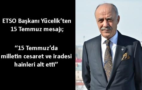 """ETSO Başkanı Yücelik'ten 15 Temmuz mesajı; """"15 Temmuz'da milletin cesaret ve iradesi hainleri alt etti"""""""
