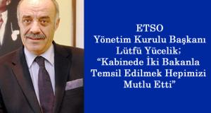 """ETSO Yönetim Kurulu Başkanı Lütfü Yücelik; """"Kabinede İki Bakanla Temsil Edilmek Hepimizi Mutlu Etti"""""""